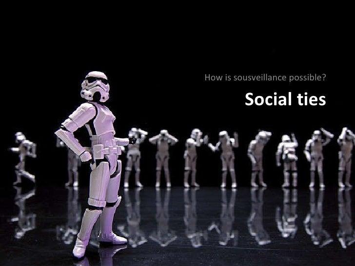 Social ties <ul><li>How is sousveillance possible? </li></ul>