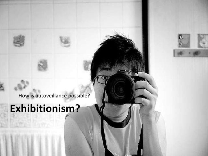 Exhibitionism? <ul><li>How is autoveillance possible? </li></ul>