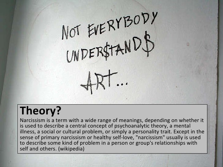 Theory? <ul><li>Narcissism is a term with a wide range of meanings, depending on whether it is used to describe a central ...