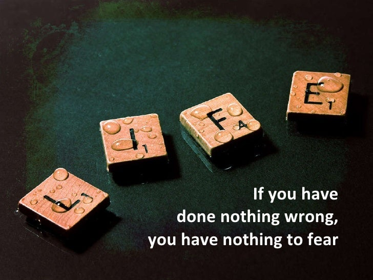 If you have  done nothing wrong,  you have nothing to fear