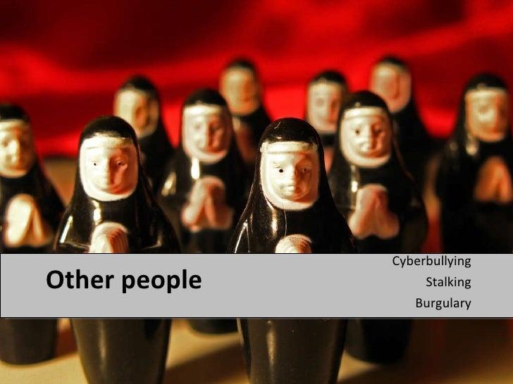 Other people  <ul><li>Cyberbullying </li></ul><ul><li>Stalking </li></ul><ul><li>Burgulary </li></ul>