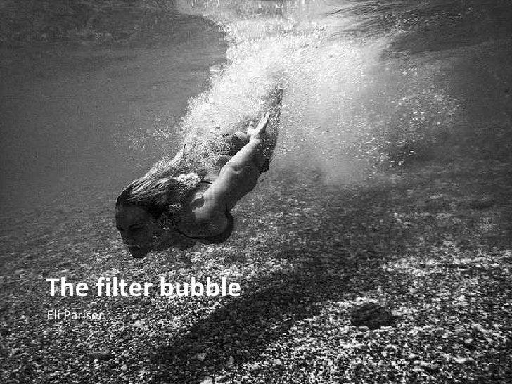 The filter bubble <ul><li>Eli Pariser </li></ul>