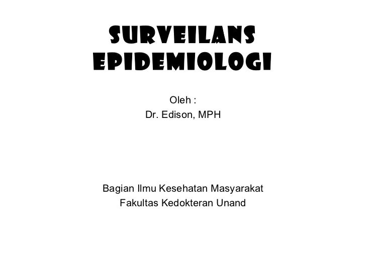 SURVEILANS EPIDEMIOLOGI Oleh : Dr. Edison, MPH Bagian Ilmu Kesehatan Masyarakat Fakultas Kedokteran Unand