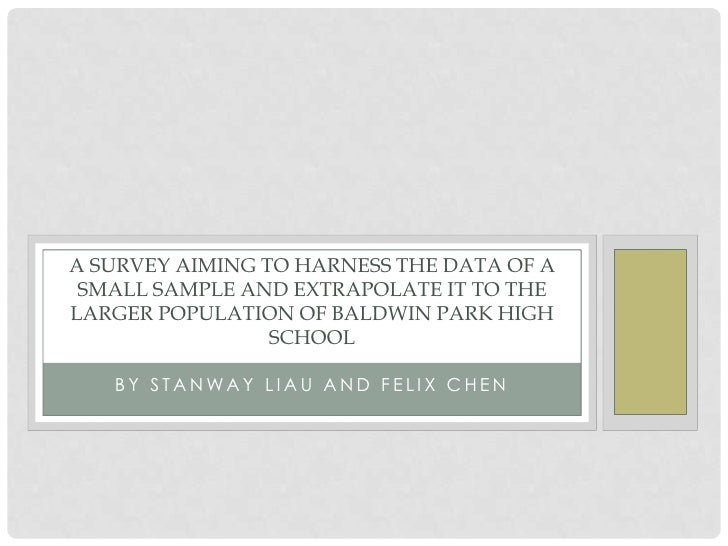 A SURVEY AIMING TO HARNESS THE DATA OF A SMALL SAMPLE AND EXTRAPOLATE IT TO THELARGER POPULATION OF BALDWIN PARK HIGH     ...