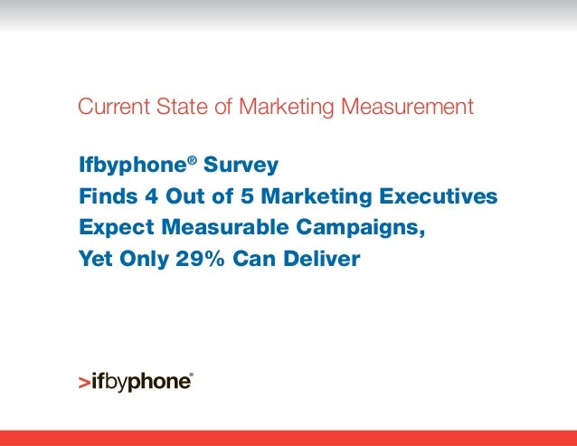 Current State of Marketing MeasurementIfbyphone® SurveyFinds 4 Out of 5 Marketing ExecutivesExpect Measurable Campaigns,Ye...
