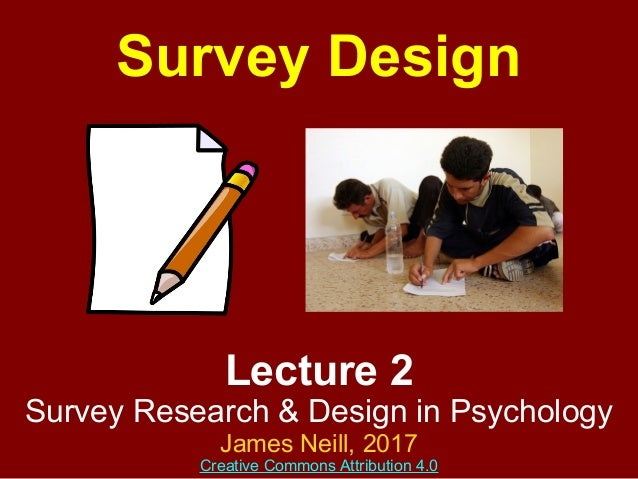 Lecture 2 Survey Research & Design in Psychology James Neill, 2016 Creative Commons Attribution 4.0 Survey Design