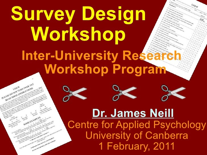 Survey Design Workshop Inter-University Research Workshop Program Dr. James Neill Centre for Applied Psychology University...