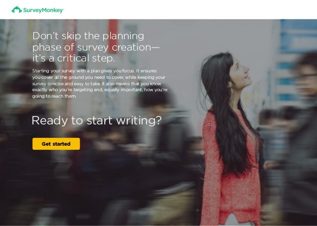 Ready to start writing? Get started Don't skip the planning phase of survey creation— it's a critical step. Starting your ...
