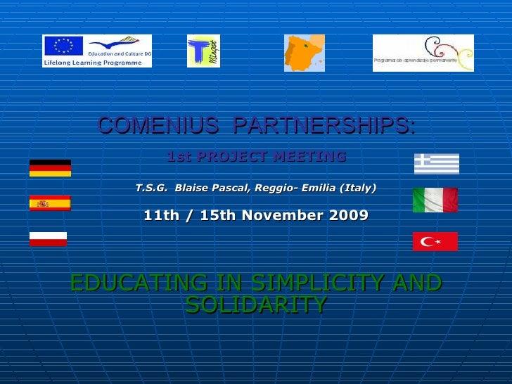 COMENIUS  PARTNERSHIPS: 1st PROJECT MEETING T.S.G.  Blaise Pascal, Reggio- Emilia (Italy) 11th / 15th November 2009 EDUCAT...