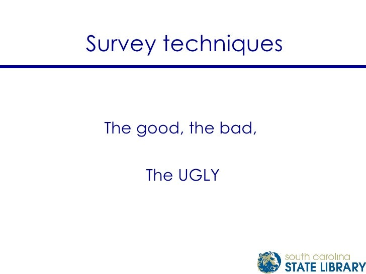 Survey techniques The good, the bad,  The UGLY