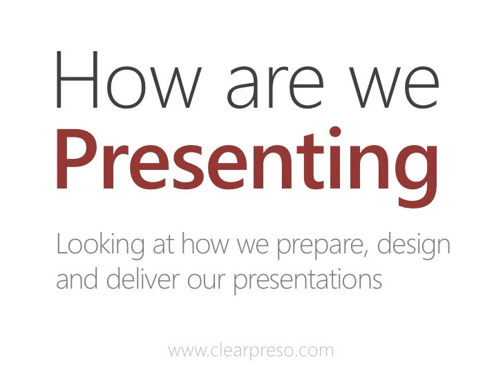 How are wePresentingLooking at how we prepare, designand deliver our presentations         www.clearpreso.com