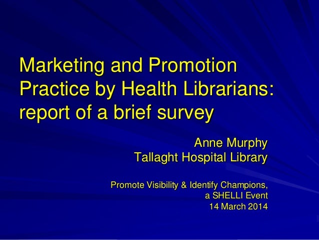 Marketing and Promotion Practice by Health Librarians: report of a brief survey Anne Murphy Tallaght Hospital Library Prom...