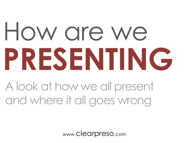 How are wePRESENTINGA look at how we all presentand where it all goes wrong          www.clearpreso.com