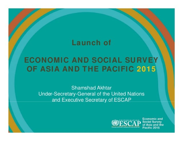 Launch of ECONOMIC AND SOCIAL SURVEY OF ASIA AND THE PACIFIC 2015 Shamshad Akhtar Under-Secretary-General of the United Na...