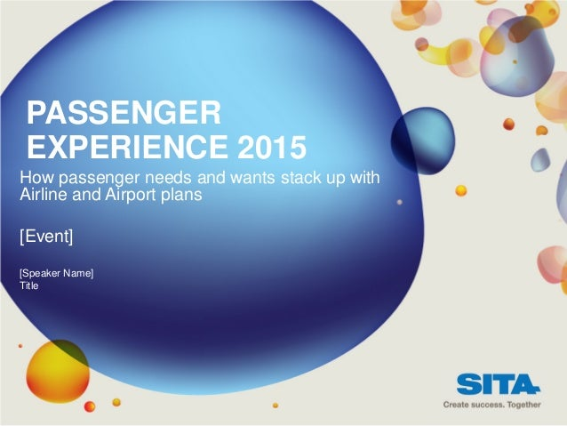 PASSENGER EXPERIENCE 2015How passenger needs and wants stack up withAirline and Airport plans[Event][Speaker Name]Title