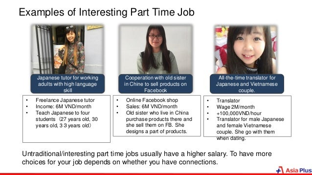 Examples of Interesting Part Time Job • Freelance Japanese tutor • Income: 6M VND/month • Teach Japanese to four students(...