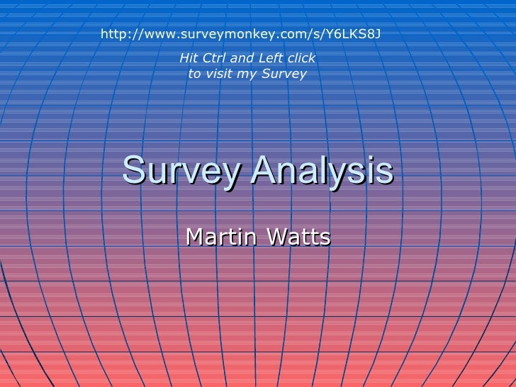 Survey Analysis Martin Watts http://www.surveymonkey.com/s/Y6LKS8J Hit Ctrl and Left click to visit my Survey