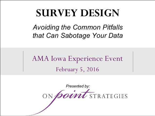 1 AMA Iowa Experience Event February 5, 2016 SURVEY DESIGN Avoiding the Common Pitfalls that Can Sabotage Your Data Presen...