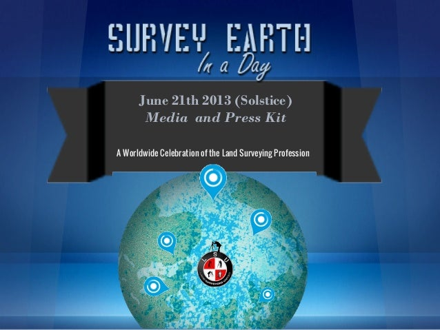 June 21th 2013 (Solstice)       Media and Press KitA Worldwide Celebration of the Land Surveying Profession