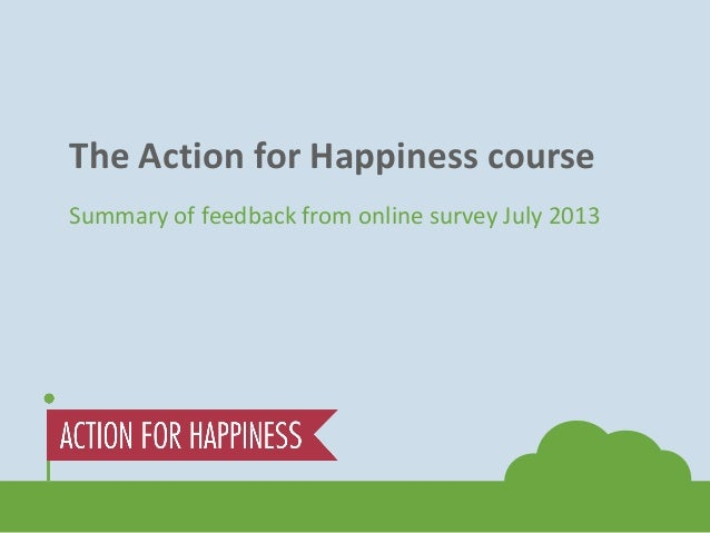 The Action for Happiness course Summary of feedback from online survey July 2013
