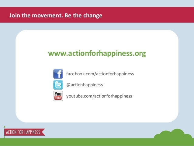 www.actionforhappiness.org facebook.com/actionforhappiness @actionhappiness youtube.com/actionforhappiness Join the moveme...