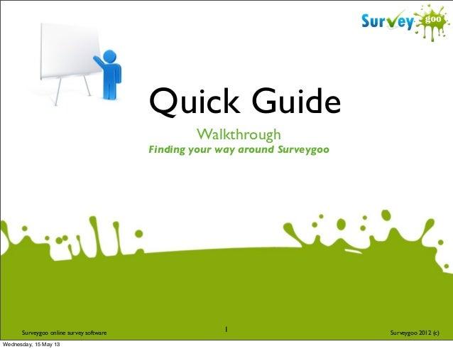 Quick Guide Walkthrough  Finding your way around Surveygoo  Surveygoo online survey software Wednesday, 15 May 13  1  Surv...