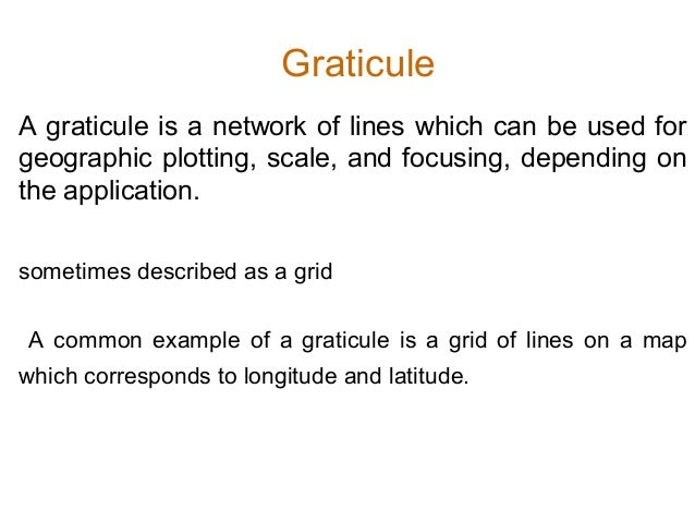 Graticule A graticule is a network of lines which can be used for geographic plotting, scale, and focusing, depending on t...