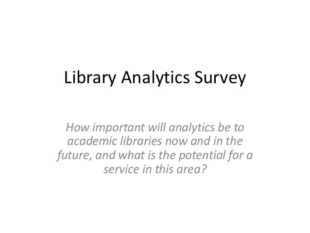 Library Analytics Survey  How important will analytics be to  academic libraries now and in thefuture, and what is the pot...