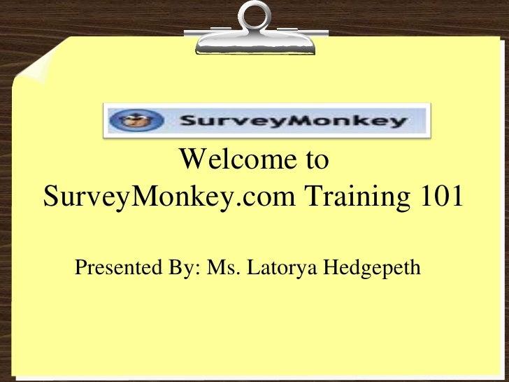 Welcome toSurveyMonkey.com Training 101  Presented By: Ms. Latorya Hedgepeth