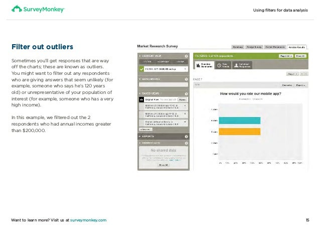 Using filters for data analysis 15Want to learn more? Visit us at surveymonkey.com Filter out outliers Sometimes you'll g...