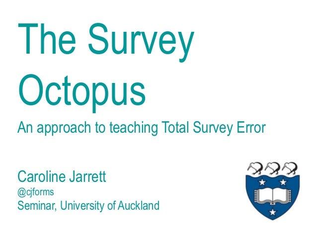 The Survey Octopus Caroline Jarrett @cjforms Seminar, University of Auckland An approach to teaching Total Survey Error