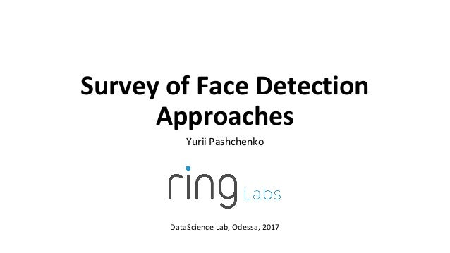 Survey of Face Detection Approaches Yurii Pashchenko DataScience Lab, Odessa, 2017