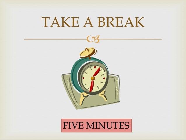 five minute break