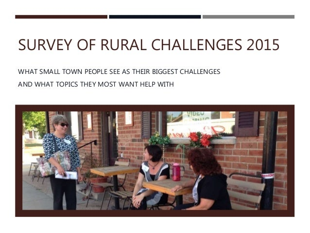 SURVEY OF RURAL CHALLENGES 2015 WHAT SMALL TOWN PEOPLE SEE AS THEIR BIGGEST CHALLENGES AND WHAT TOPICS THEY MOST WANT HELP...
