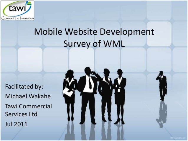 Mobile Website Development Survey of WML Facilitated by: Michael Wakahe Tawi Commercial Services Ltd Jul 2011