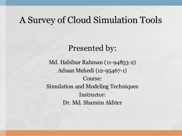 A Survey of Cloud Simulation ToolsA Survey of Cloud Simulation Tools Presented by: Md. Habibur Rahman (11-94853-2) Adnan M...