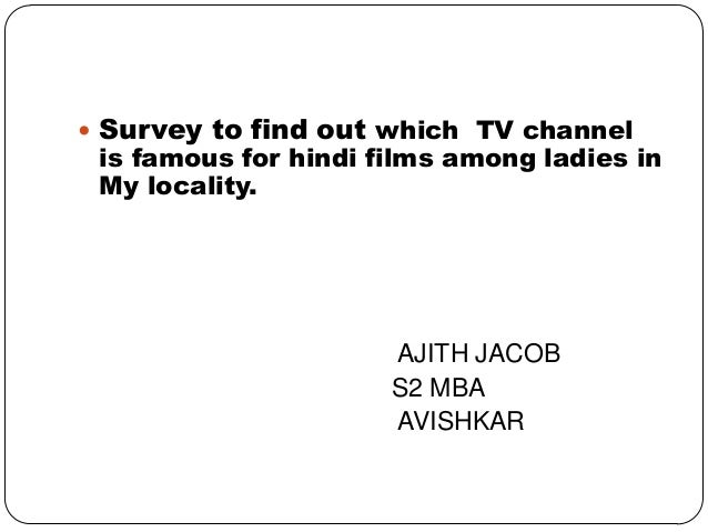 Survey to find out which TV channelis famous for hindi films among ladies inMy locality.AJITH JACOBS2 MBAAVISHKAR