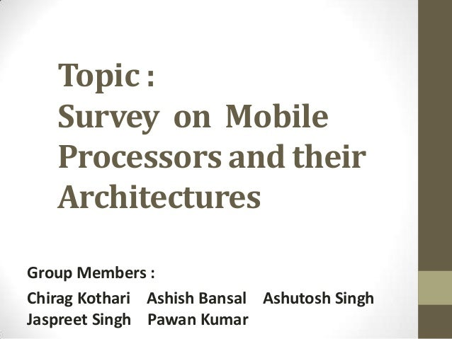 Topic :   Survey on Mobile   Processors and their   ArchitecturesGroup Members :Chirag Kothari Ashish Bansal Ashutosh Sing...