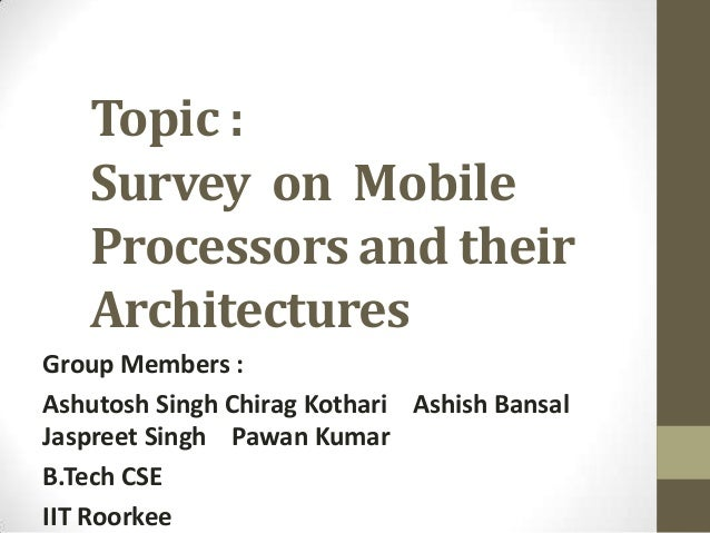 Topic :   Survey on Mobile   Processors and their   ArchitecturesGroup Members :Ashutosh Singh Chirag Kothari Ashish Bansa...