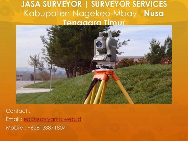 JASA SURVEYOR | SURVEYOR SERVICES Kabupaten Nagekeo-Mbay Nusa Tenggara Timur Contact : Email : edi@supriyanto.web.id Mobil...