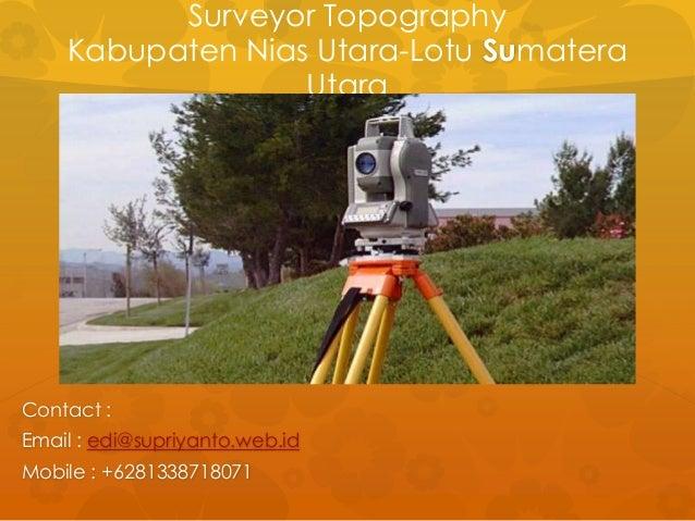 Surveyor Topography Kabupaten Nias Utara-Lotu Sumatera Utara Contact : Email : edi@supriyanto.web.id Mobile : +62813387180...