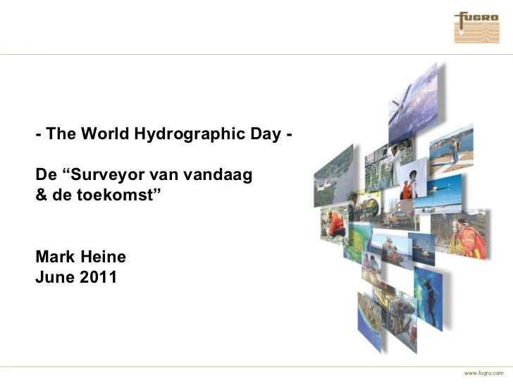 """- The World Hydrographic Day - De """"Surveyor van vandaag & de toekomst"""" Mark Heine June 2011"""