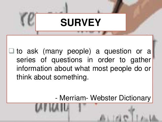 survey method of research The survey method of research asks a representative sample of people oral or written questions to find out about their attitudes, behaviours, beliefs, opinions, and values.