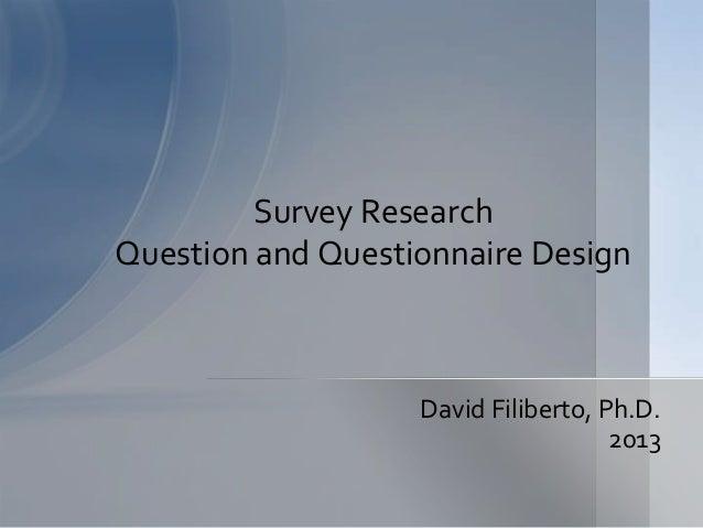 Survey ResearchQuestion and Questionnaire Design                   David Filiberto, Ph.D.                                 ...
