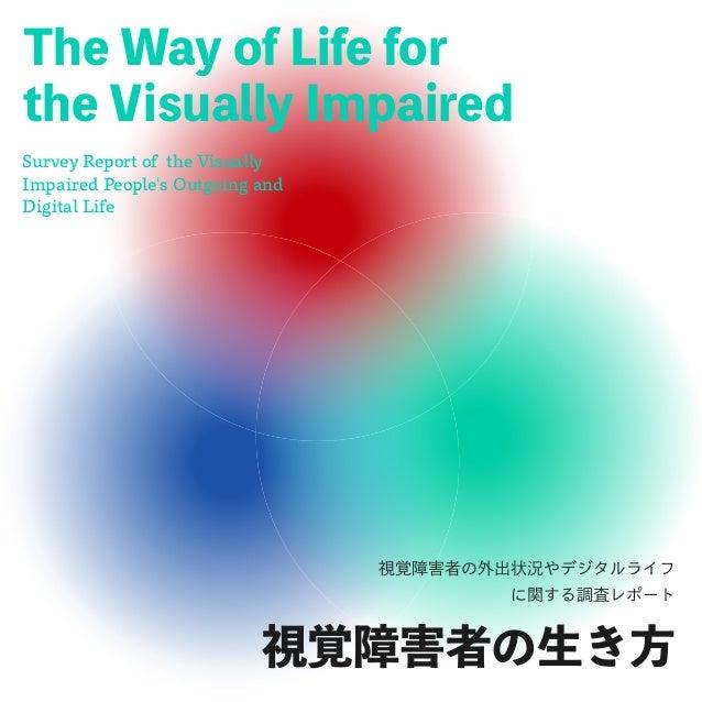 視覚障害者の生き方 The Way of Life for the Visually Impaired Survey Report of the Visually Impaired People's Outgoing and Digital L...