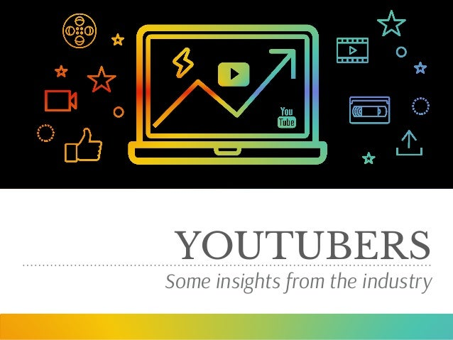 YOUTUBERS Some insights from the industry
