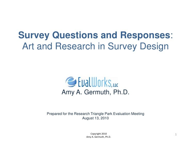 Survey Questions and Responses:Art and Research in Survey DesignAmy A. Germuth, Ph.D.Prepared for the Research Triangle Pa...
