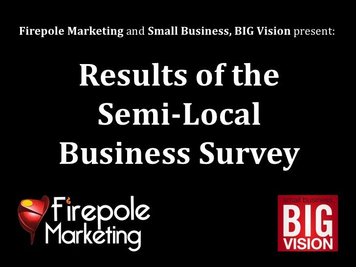 Firepole Marketing and Small Business, BIG Vision present:        Results of the         Semi-Local       Business Survey