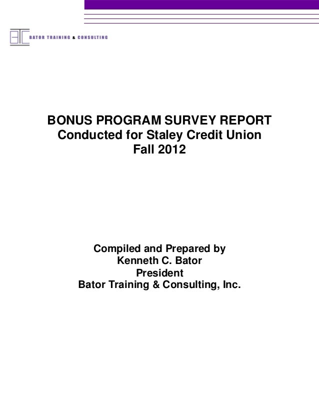 BONUS PROGRAM SURVEY REPORT Conducted for Staley Credit Union            Fall 2012       Compiled and Prepared by         ...