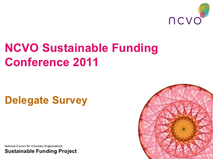 NCVO Sustainable Funding Conference 2011 Delegate Survey National Council for Voluntary Organisations Sustainable Funding ...